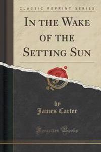 In the Wake of the Setting Sun (Classic Reprint)