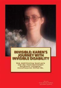 Invisible: Karen's Journey with Invisible Disability: How Debilitating Head Pain and Levaquin (Levofloxacin) Killed Me.