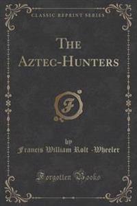 The Aztec-Hunters (Classic Reprint)