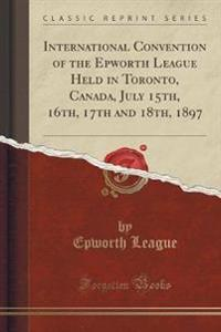 International Convention of the Epworth League Held in Toronto, Canada, July 15th, 16th, 17th and 18th, 1897 (Classic Reprint)