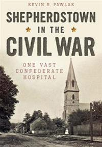 Shepherdstown in the Civil War:: One Vast Confederate Hospital