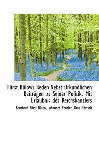 Furst Bulows Reden Nebst Urkundlichen Beitragen Zu Seiner Politik. Mit Erlaubnis Des Reichskanzlers
