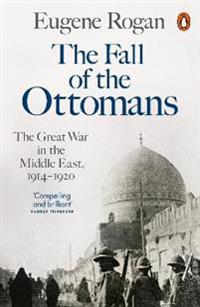 Fall of the ottomans - the great war in the middle east, 1914-1920