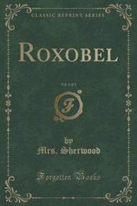 Roxobel, Vol. 1 of 3 (Classic Reprint)
