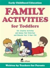 Family Activities for Toddlers. 101 Creative Activities and Games that Entertain and Educate Your 3-Year-Old.