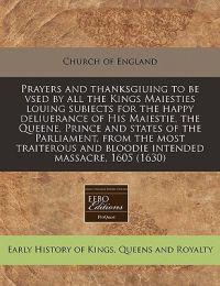 Prayers and Thanksgiuing to Be Vsed by All the Kings Maiesties Louing Subiects for the Happy Deliuerance of His Maiestie, the Queene, Prince and States of the Parliament, from the Most Traiterous and Bloodie Intended Massacre, 1605 (1630)