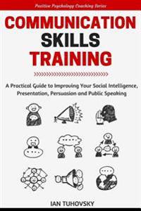 Communication Skills: A Practical Guide to Improving Your Social Intelligence, Presentation, Persuasion and Public Speaking