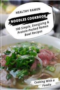 Healthy Ramen Noodle Cookbook: 100 Simple, Energizing & Protein-Packed Ramen Bowl Recipes