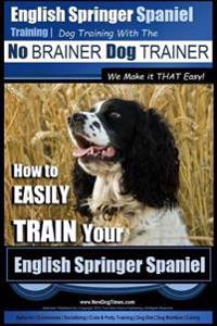 English Springer Spaniel Training Dog Training with the No Brainer Dog Trainer We Make It That Easy!: How to Easily Train Your English Springer Spanie