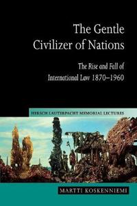 The Gentle Civilizer of Nations: The Rise and Fall of International Law 1870 1960