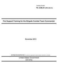 Training Circular Tc 3-09.31 (FM 3-09.31) Fire Support Training for the Brigade Combat Team Commander November 2013