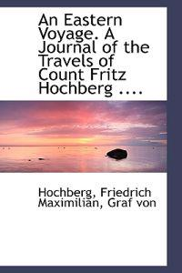 An Eastern Voyage. a Journal of the Travels of Count Fritz Hochberg ....