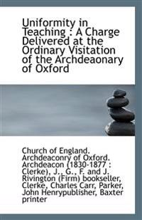 Uniformity in Teaching : A Charge Delivered at the Ordinary Visitation of the Archdeaonary of Oxford