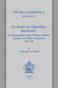 Un Dossier de L'Epistolaire Augustinien: La Correspondance Entre L'Afrique Et Rome a Propos de L'Affaire Pelagienne (416-418): Traduction, Commentaire