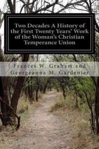 Two Decades a History of the First Twenty Years' Work of the Woman's Christian Temperance Union: Of the State of New York