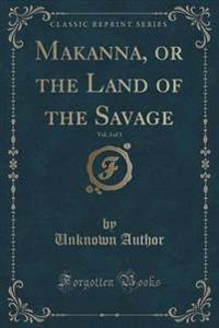 Makanna, or the Land of the Savage, Vol. 3 of 3 (Classic Reprint)