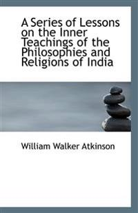A Series of Lessons on the Inner Teachings of the Philosophies and Religions of India