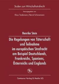 Die Regelung Von Taterschaft Und Teilnahme Im Europaischen Strafrecht Am Beispiel Deutschlands, Frankreichs, Spaniens, Osterreichs Und Englands
