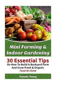Mini Farming & Indoor Gardening: 30 Essential Tips on How to Build a Backyard Farm and Grow Fresh & Organic Food at Home: (Mini Farming Self-Sufficien