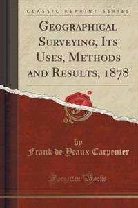 Geographical Surveying, Its Uses, Methods and Results, 1878 (Classic Reprint)