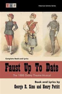 Faust Up Tp Date: The 1888 Gaiety Theatre Musical: Complete Book and Lyrics