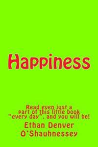 Happiness: Read Even Just a Part of This Little Book Every Day, and You Will Be!