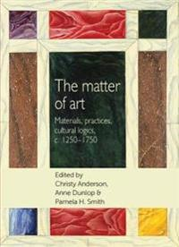 Matter of Art: Materials, Practices, Cultural Logics, C.1250-1750
