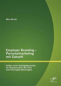 Employer Branding - Personalmarketing Mit Zukunft: Aufbau Einer Arbeitgebermarke Zur Kompensation Des Fach- Und F Hrungskr Ftemangels