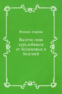 Vylechi svoyu auru  izbav'sya ot bezdenezh'ya i boleznej (in Russian Language)