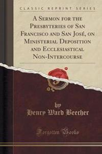 A Sermon for the Presbyteries of San Francisco and San Jose, on Ministerial Deposition and Ecclesiastical Non-Intercourse (Classic Reprint)