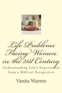 Life Problems Facing Women in the 21st Century: Understanding Life's Experiences from a Biblical Perspective