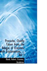 Proverbs, Chiefly Taken from the Adagia of Erasmus, with Explanations, ... Vol I