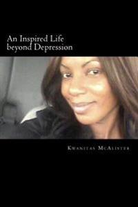An Inspired Life Beyond Depression: Conquering Depression