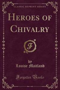 Heroes of Chivalry (Classic Reprint)