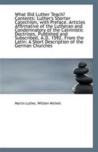 What Did Luther Teach? Contents: Luther's Shorter Catechism, with Preface. Articles Affirmative of t
