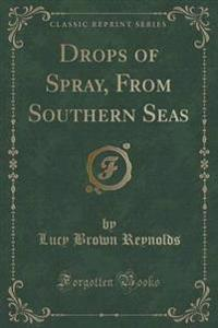 Drops of Spray, from Southern Seas (Classic Reprint)