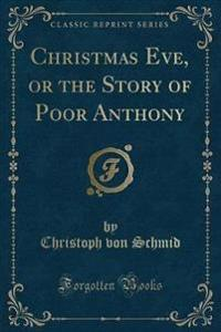 Christmas Eve, or the Story of Poor Anthony (Classic Reprint)