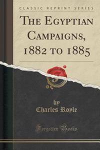 The Egyptian Campaigns, 1882 to 1885 (Classic Reprint)