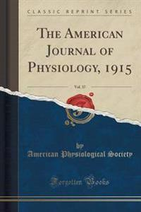 The American Journal of Physiology, 1915, Vol. 37 (Classic Reprint)