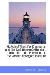 Sketch of the Life, Character and Work of Alonzo Crittenden, A.M., PH.D. Late President of the Packe