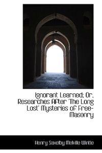 Ignorant Learned; Or, Researches After 'The Long Lost' Mysteries of Free-Masonry
