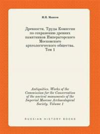 Antiquities. Works of the Commission for the Conservation of the Ancient Monuments of the Imperial Moscow Archaeological Society. Volume 1