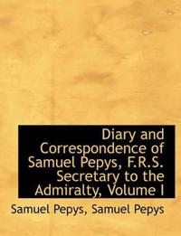 Diary and Correspondence of Samuel Pepys, F.R.S. Secretary to the Admiralty, Volume I