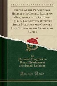 Report of the Proceedings, Held at the Crystal Palace on 18th, 19th,& 20th October, 1911, in Connection with the Small Holdings and Country Life Section of the Festival of Empire (Classic Reprint)