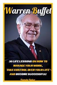 Warren Buffet: 30 Life Lessons on How to Manage Your Work, Take Control Over Your Life and Become Successful!: (Warren Buffett and th