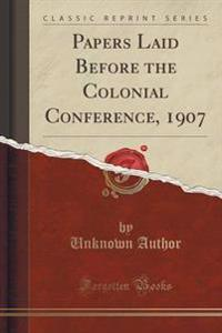 Papers Laid Before the Colonial Conference, 1907 (Classic Reprint)