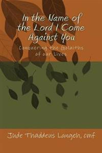 In the Name of the Lord I Come Against You: Conquering the Golaiths of Our Lives