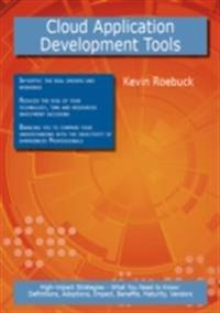 Cloud Application Development Tools: High-impact Strategies - What You Need to Know: Definitions, Adoptions, Impact, Benefits, Maturity, Vendors