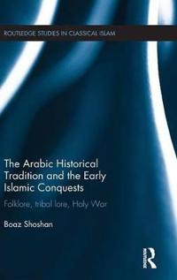 The Arabic Historical Tradition and the Early Islamic Conquests