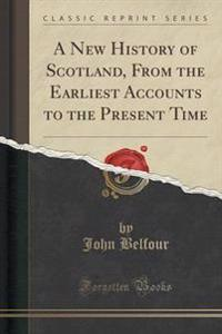 A New History of Scotland, from the Earliest Accounts to the Present Time (Classic Reprint)
